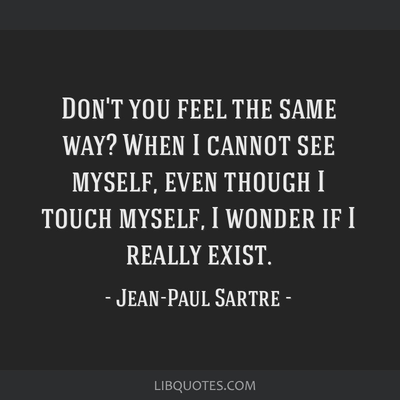 Don't you feel the same way? When I cannot see myself, even though I touch myself, I wonder if I really exist.