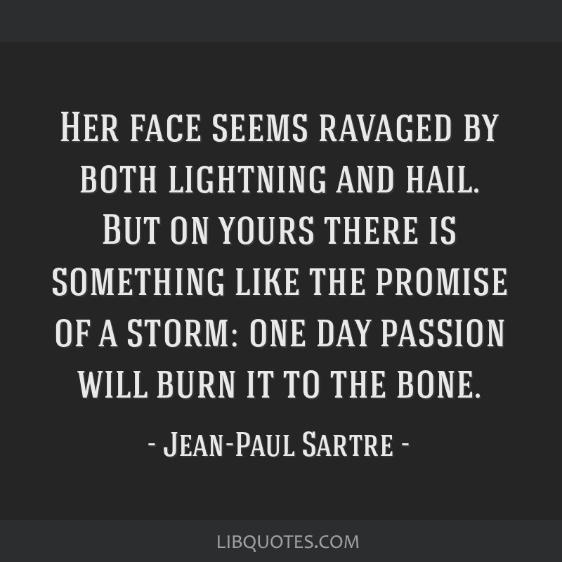 Her face seems ravaged by both lightning and hail. But on yours there is something like the promise of a storm: one day passion will burn it to the...