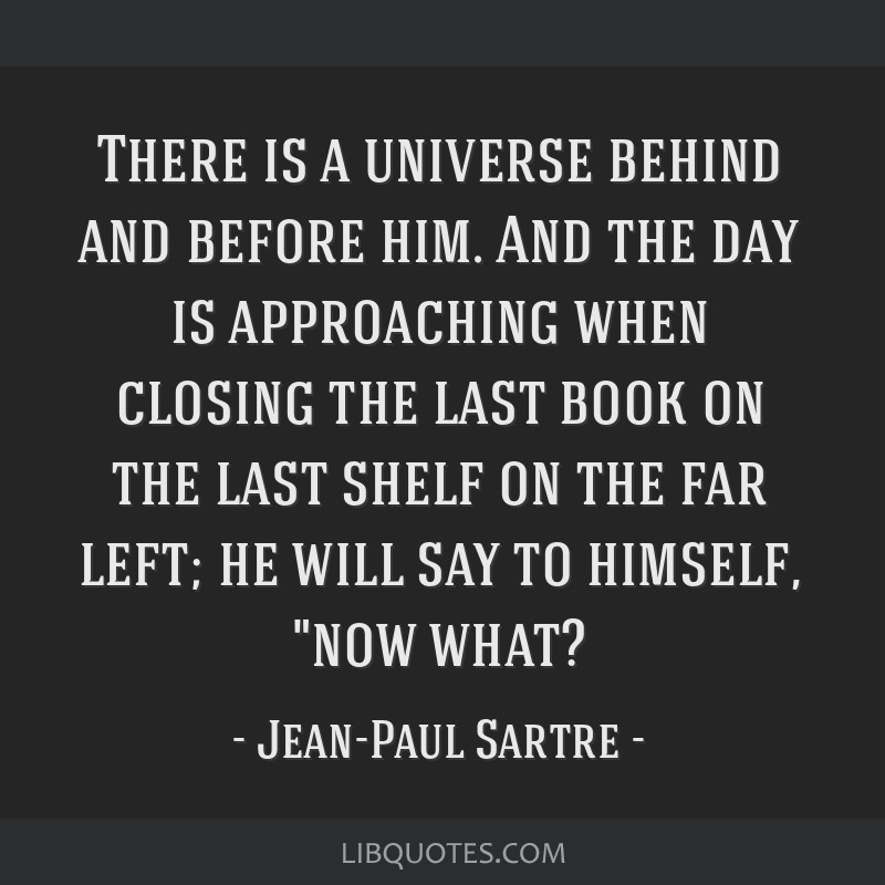 There is a universe behind and before him. And the day is approaching when closing the last book on the last shelf on the far left; he will say to...