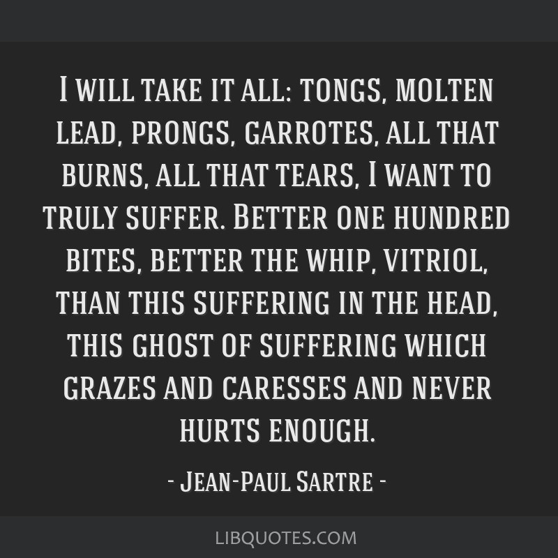 I will take it all: tongs, molten lead, prongs, garrotes, all that burns, all that tears, I want to truly suffer. Better one hundred bites, better...