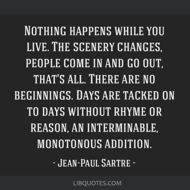 Nothing happens while you live. The scenery changes, people come in and go out, that's all. There are no beginnings. Days are tacked on to days...