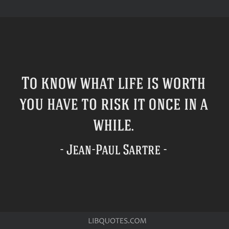 To know what life is worth you have to risk it once in a while.