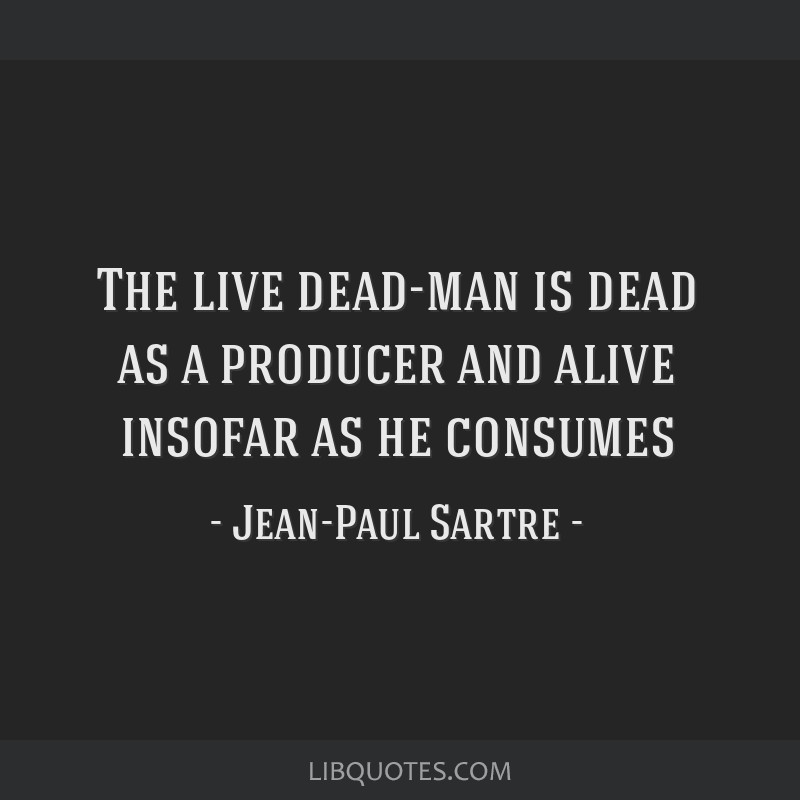 The live dead-man is dead as a producer and alive insofar as he consumes