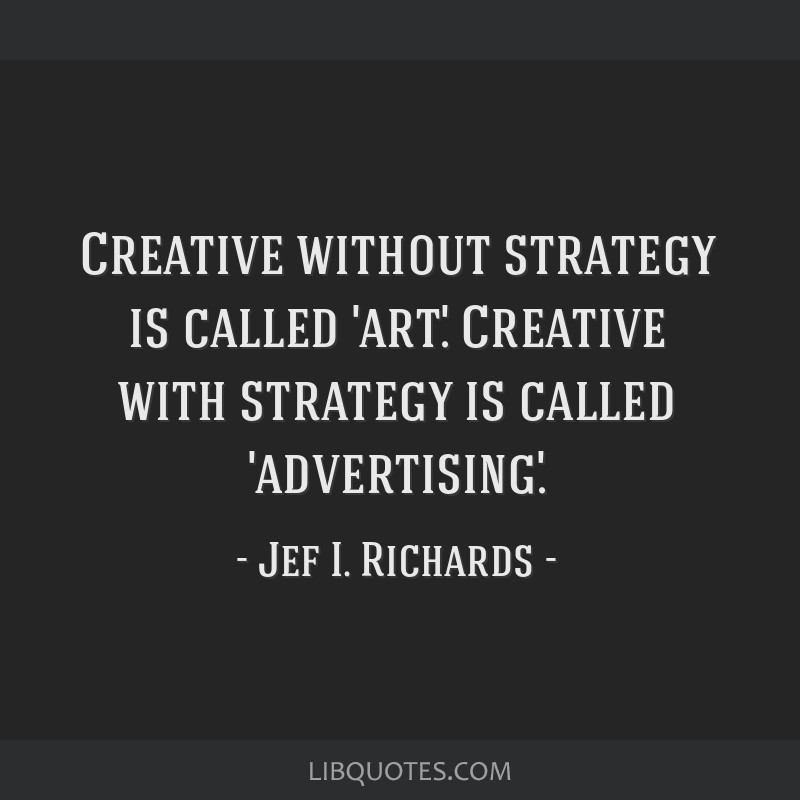 Creative without strategy is called 'art.' Creative with strategy is called 'advertising.'