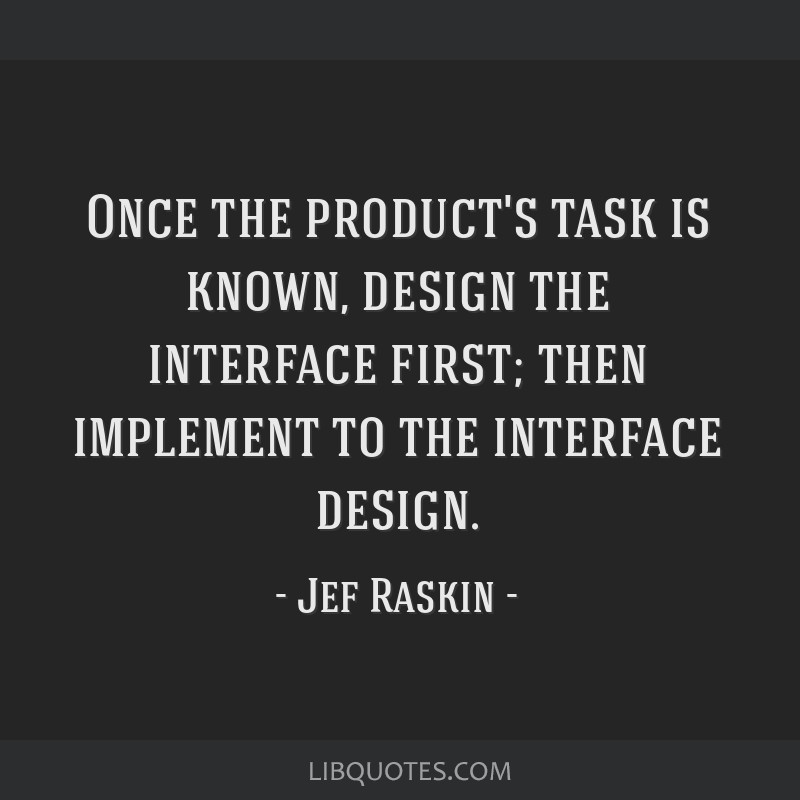 Once the product's task is known, design the interface first; then implement to the interface design.