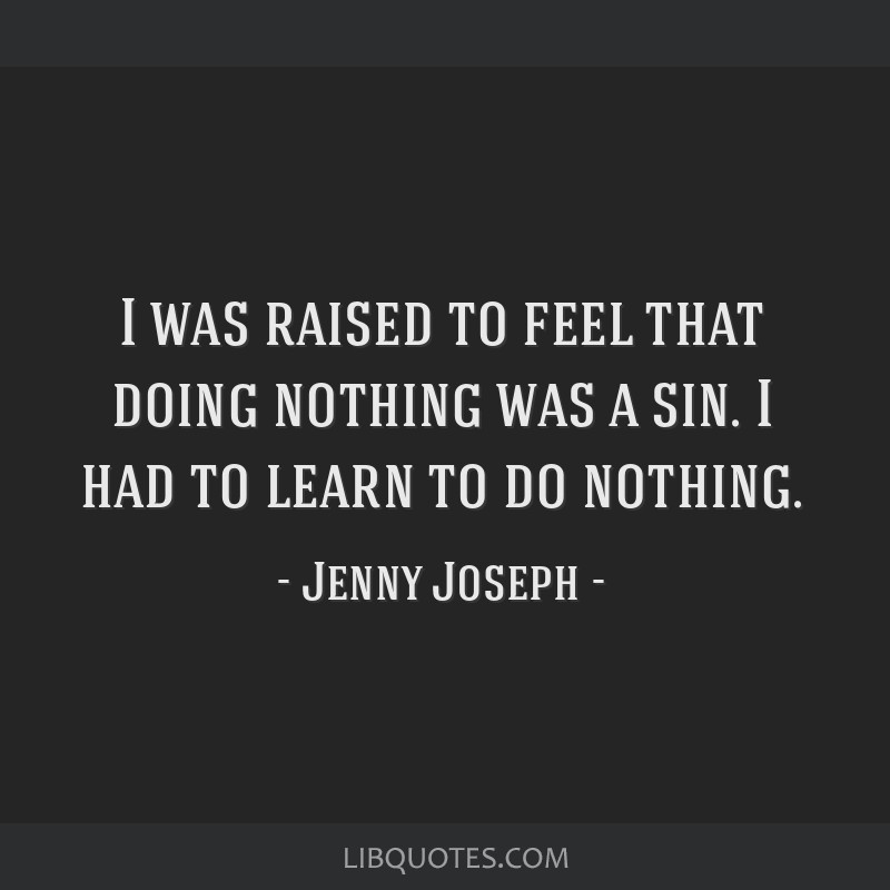 I was raised to feel that doing nothing was a sin. I had to learn to do nothing.