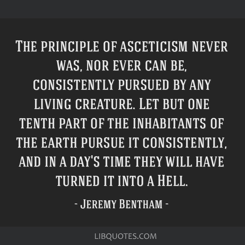 The principle of asceticism never was, nor ever can be, consistently pursued by any living creature. Let but one tenth part of the inhabitants of the ...