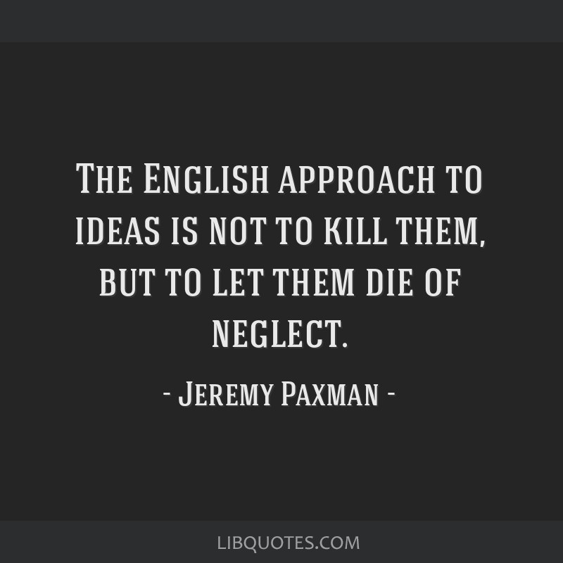 The English approach to ideas is not to kill them, but to let them die of neglect.