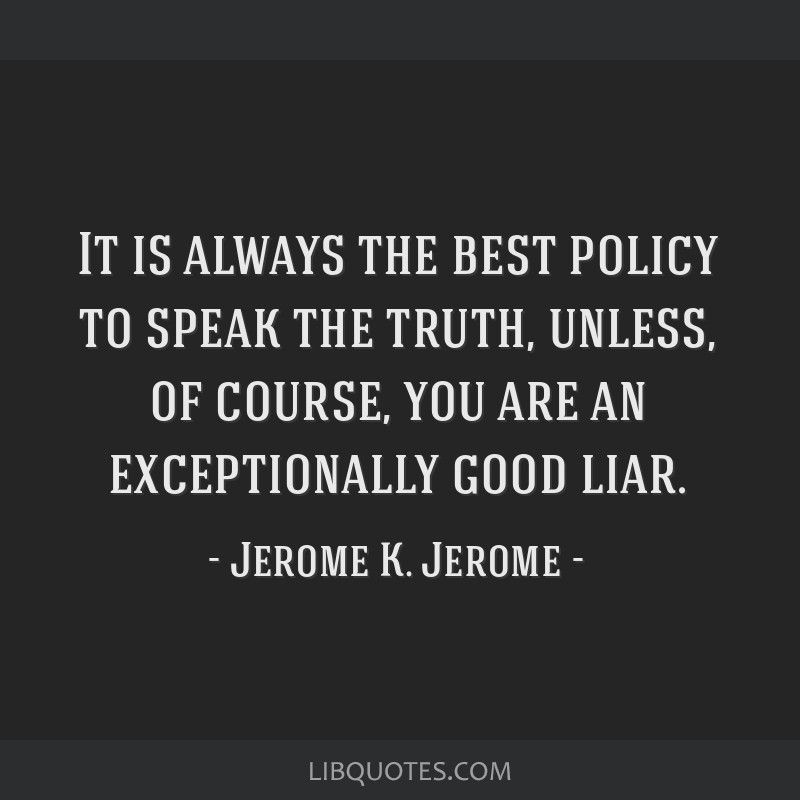 It is always the best policy to speak the truth, unless, of course, you are an exceptionally good liar.