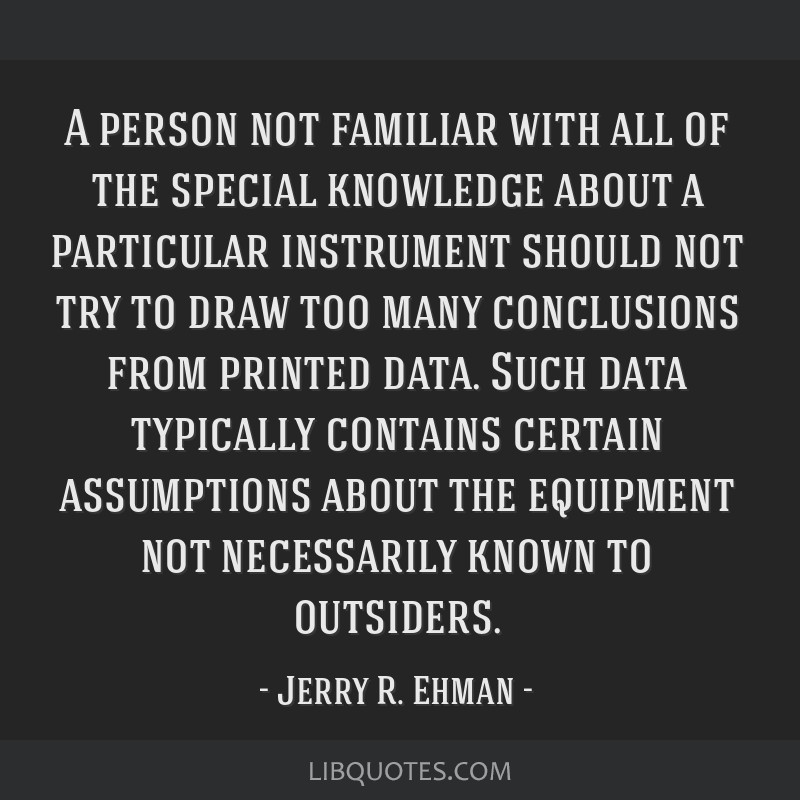 A person not familiar with all of the special knowledge about a particular instrument should not try to draw too many conclusions from printed data....