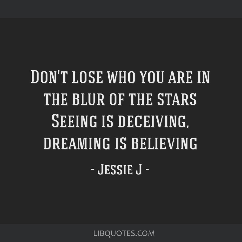 Don't lose who you are in the blur of the stars Seeing is deceiving, dreaming is believing