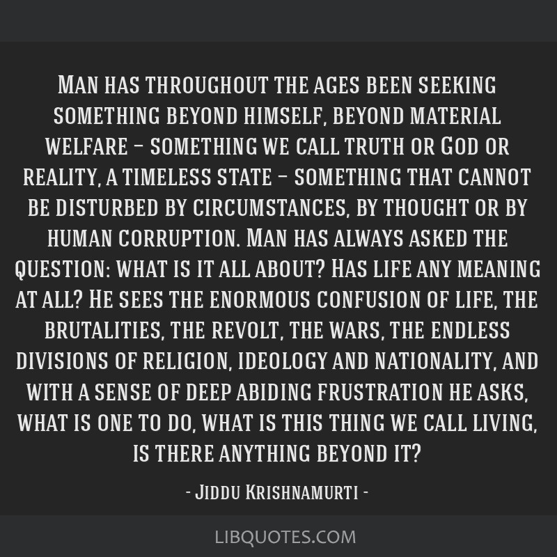 Man has throughout the ages been seeking something beyond himself, beyond material welfare — something we call truth or God or reality, a timeless...