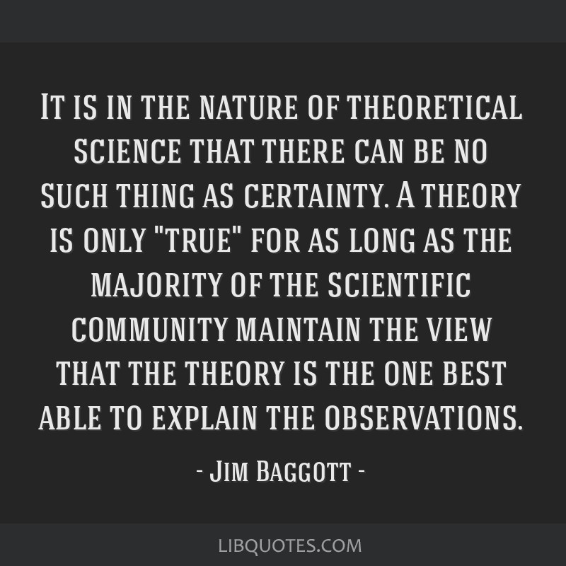 It is in the nature of theoretical science that there can be no such thing as certainty. A theory is only true for as long as the majority of the...