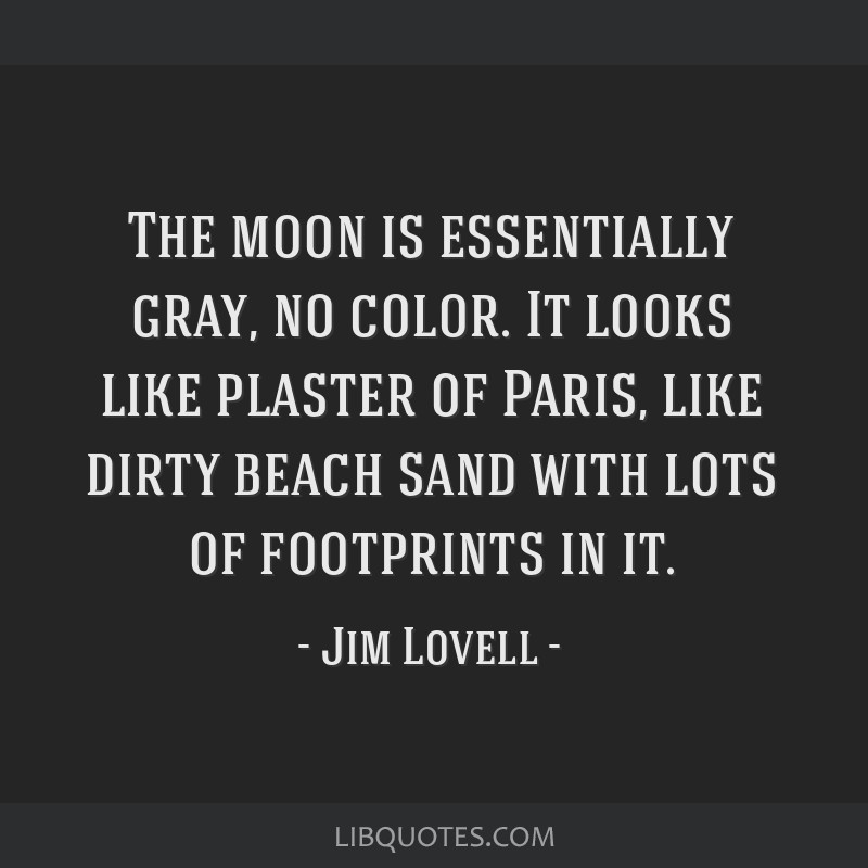 The moon is essentially gray, no color. It looks like plaster of Paris, like dirty beach sand with lots of footprints in it.