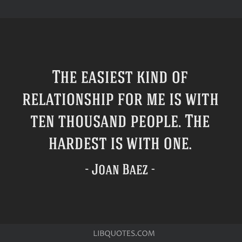 The easiest kind of relationship for me is with ten thousand people. The hardest is with one.