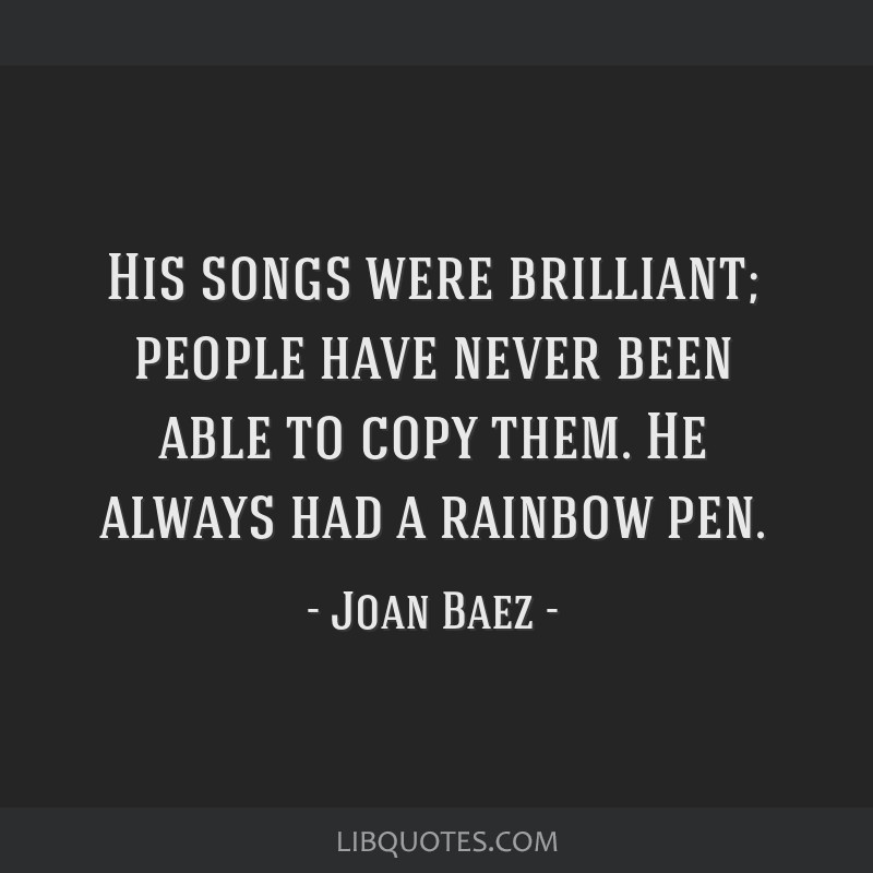 His songs were brilliant; people have never been able to copy them. He always had a rainbow pen.