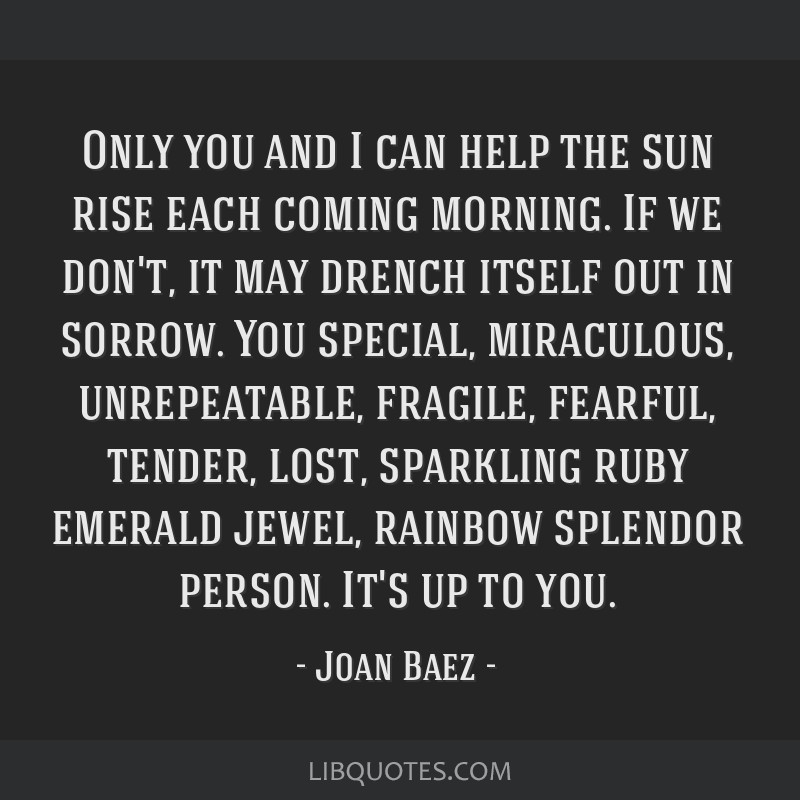 Only you and I can help the sun rise each coming morning. If we don't, it may drench itself out in sorrow. You special, miraculous, unrepeatable,...