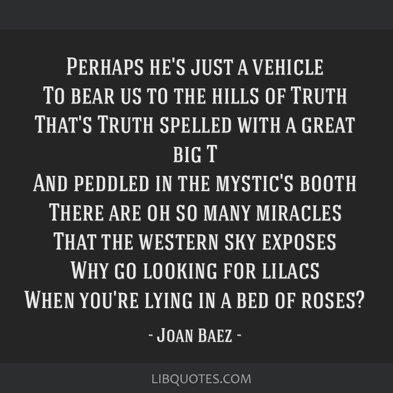 Perhaps he's just a vehicle To bear us to the hills of Truth That's Truth spelled with a great big T And peddled in the mystic's booth There are oh...