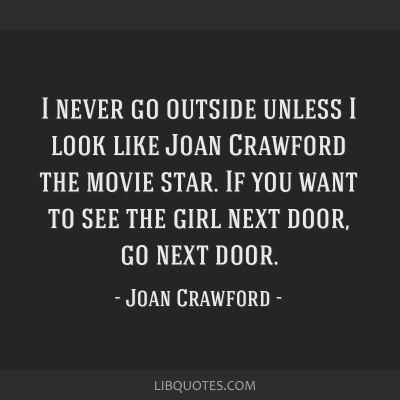 I never go outside unless I look like Joan Crawford the movie star. If you want to see the girl next door, go next door.