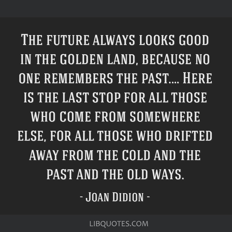 The future always looks good in the golden land, because no one remembers the past.... Here is the last stop for all those who come from somewhere...