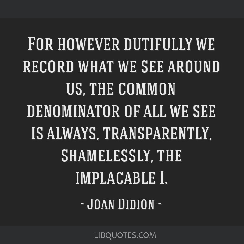 For however dutifully we record what we see around us, the common denominator of all we see is always, transparently, shamelessly, the implacable I.