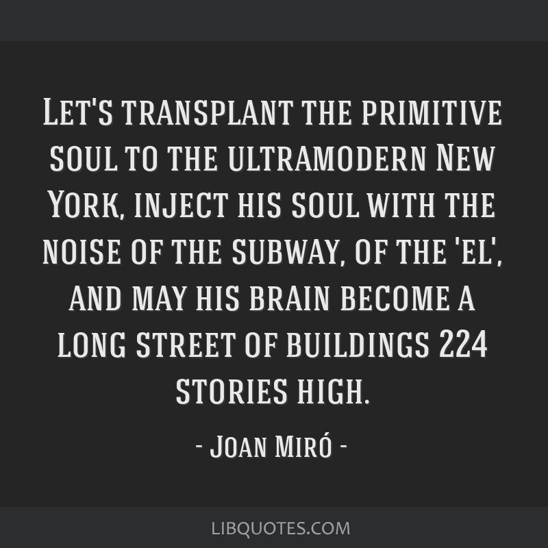Let's transplant the primitive soul to the ultramodern New York, inject his soul with the noise of the subway, of the 'el', and may his brain become...