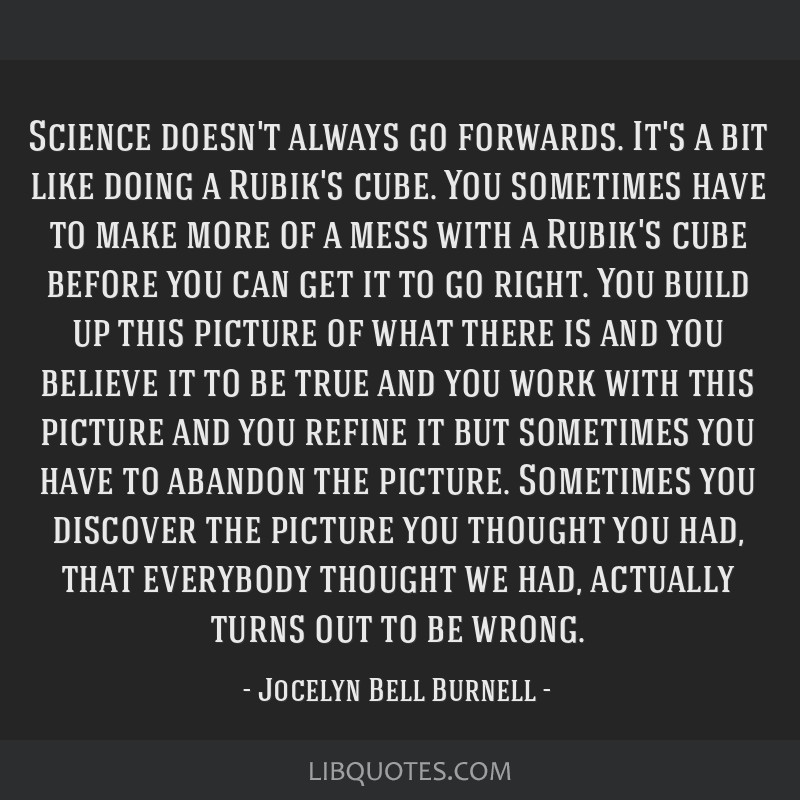 Science doesn't always go forwards. It's a bit like doing a Rubik's cube. You sometimes have to make more of a mess with a Rubik's cube before you...
