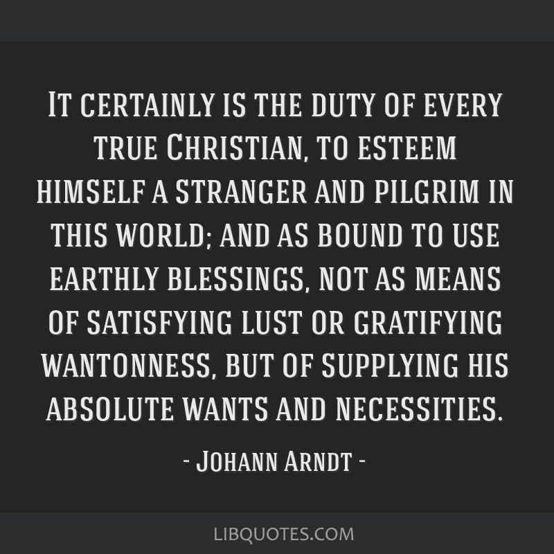It certainly is the duty of every true Christian, to esteem himself a stranger and pilgrim in this world; and as bound to use earthly blessings, not...