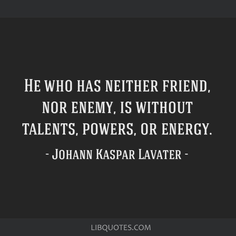He who has neither friend, nor enemy, is without talents, powers, or energy.