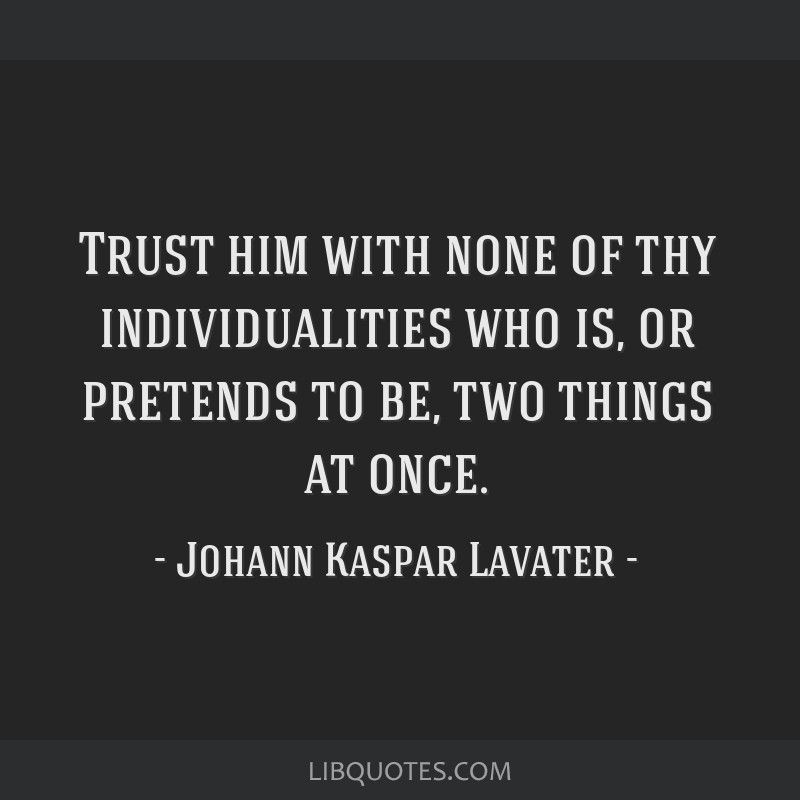 Trust him with none of thy individualities who is, or pretends to be, two things at once.