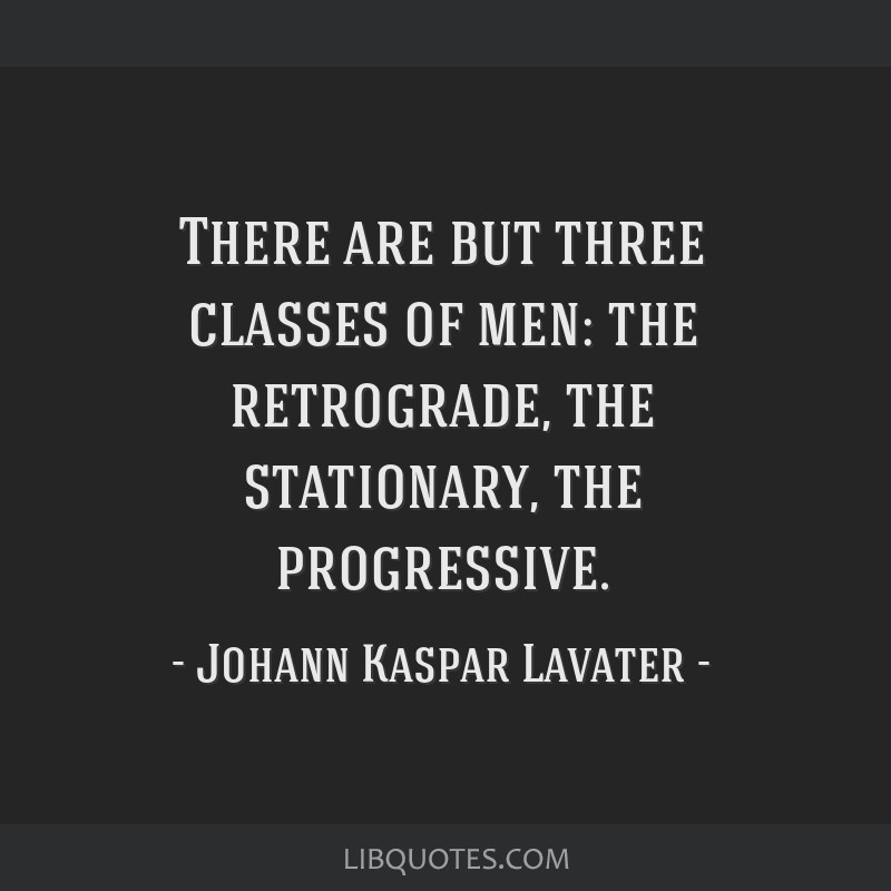 There are but three classes of men: the retrograde, the stationary, the progressive.