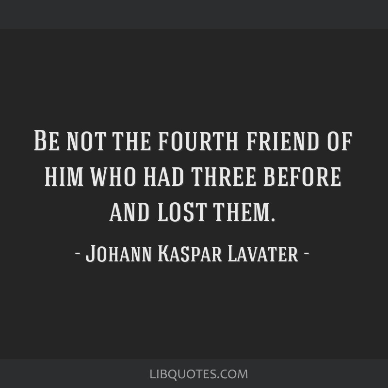 Be not the fourth friend of him who had three before and lost them.