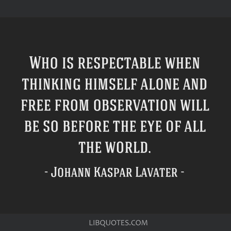 Who is respectable when thinking himself alone and free from observation will be so before the eye of all the world.