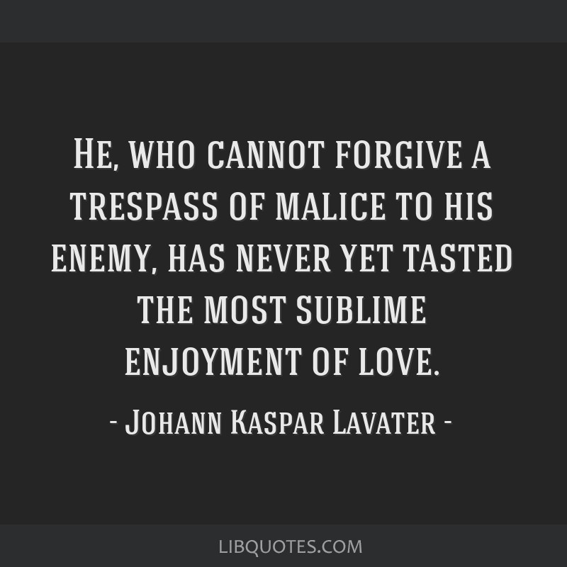 He, who cannot forgive a trespass of malice to his enemy, has never yet tasted the most sublime enjoyment of love.