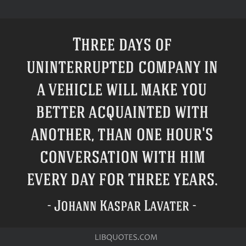 Three days of uninterrupted company in a vehicle will make you better acquainted with another, than one hour's conversation with him every day for...