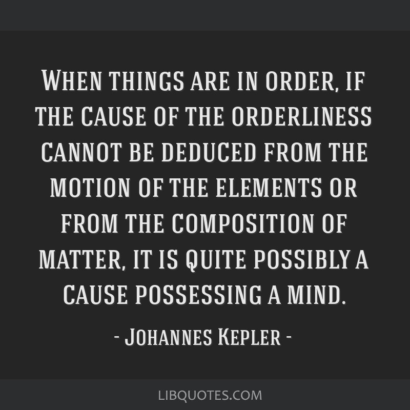 When things are in order, if the cause of the orderliness cannot be deduced from the motion of the elements or from the composition of matter, it is...