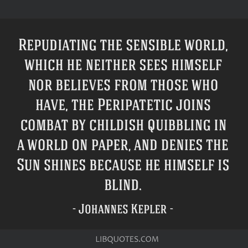Repudiating the sensible world, which he neither sees himself nor believes from those who have, the Peripatetic joins combat by childish quibbling in ...