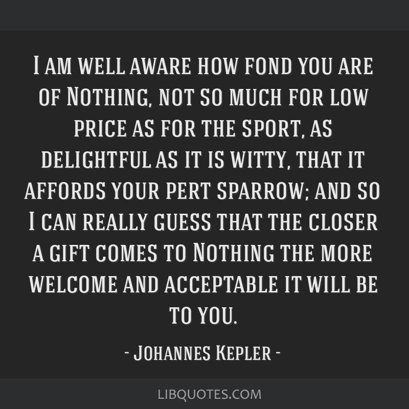 I am well aware how fond you are of Nothing, not so much for low price as for the sport, as delightful as it is witty, that it affords your pert...