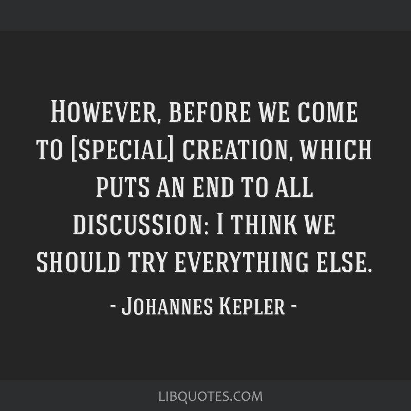 However, before we come to [special] creation, which puts an end to all discussion: I think we should try everything else.