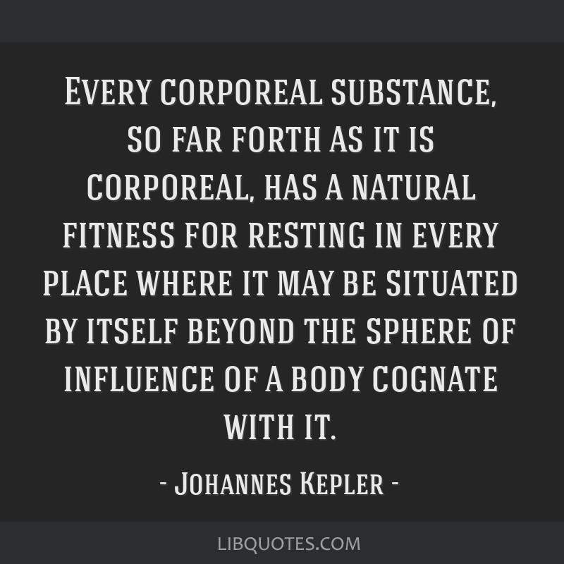 Every corporeal substance, so far forth as it is corporeal, has a natural fitness for resting in every place where it may be situated by itself...