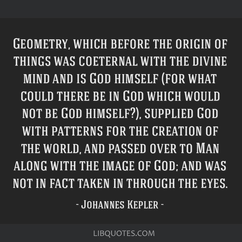Geometry, which before the origin of things was coeternal with the divine mind and is God himself (for what could there be in God which would not be...