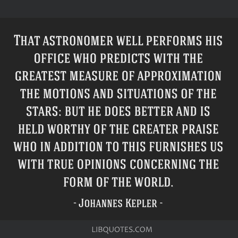 That astronomer well performs his office who predicts with the greatest measure of approximation the motions and situations of the stars: but he does ...