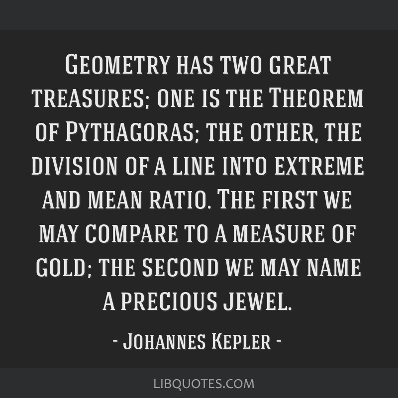 Geometry has two great treasures; one is the Theorem of Pythagoras; the other, the division of a line into extreme and mean ratio. The first we may...
