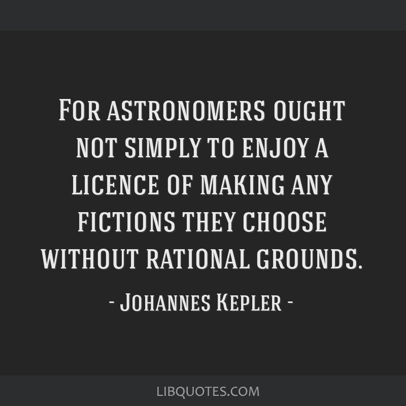 For astronomers ought not simply to enjoy a licence of making any fictions they choose without rational grounds.