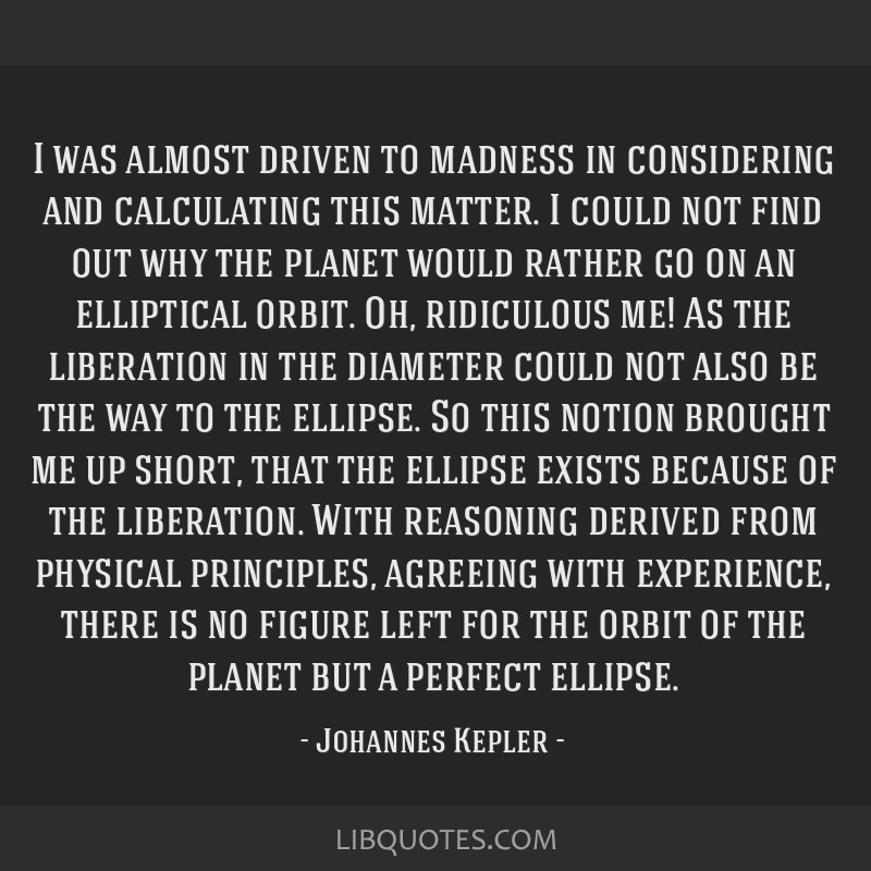 I was almost driven to madness in considering and calculating this matter. I could not find out why the planet would rather go on an elliptical...