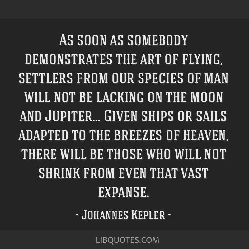 As soon as somebody demonstrates the art of flying, settlers from our species of man will not be lacking on the moon and Jupiter... Given ships or...