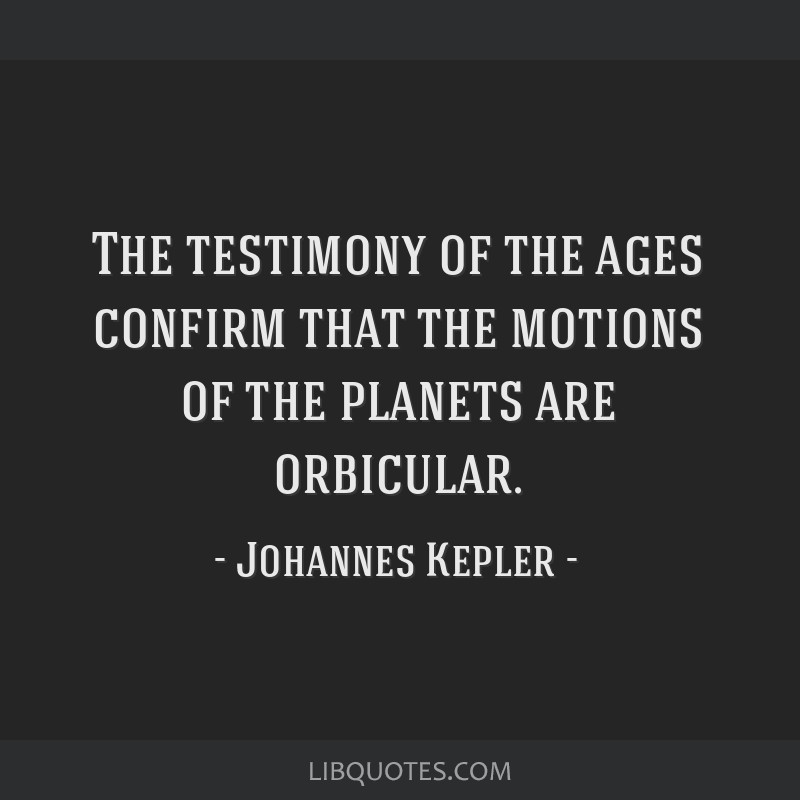 The testimony of the ages confirm that the motions of the planets are orbicular.