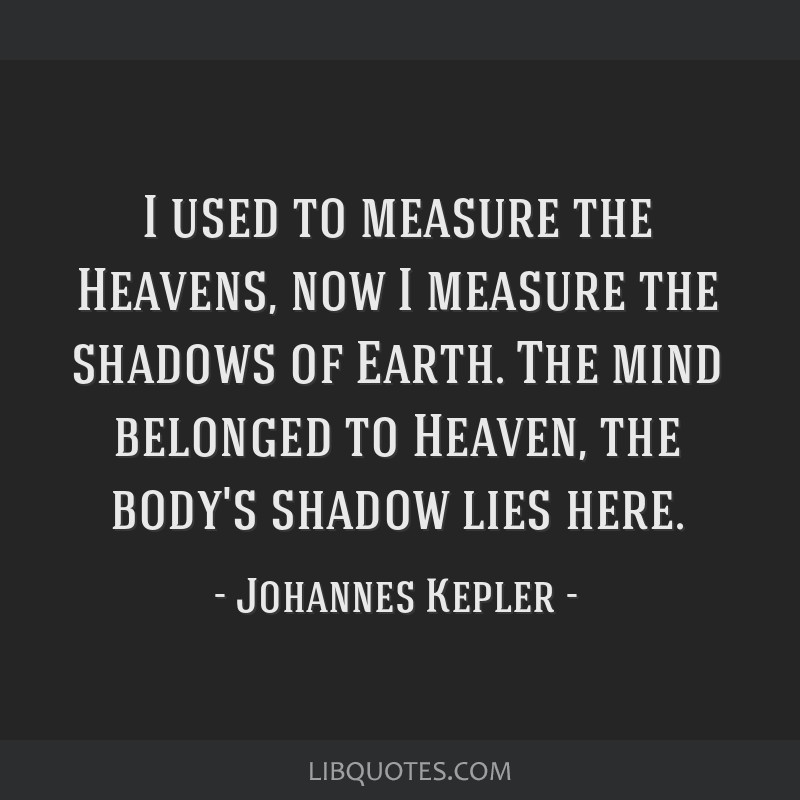I used to measure the Heavens, now I measure the shadows of Earth. The mind belonged to Heaven, the body's shadow lies here.