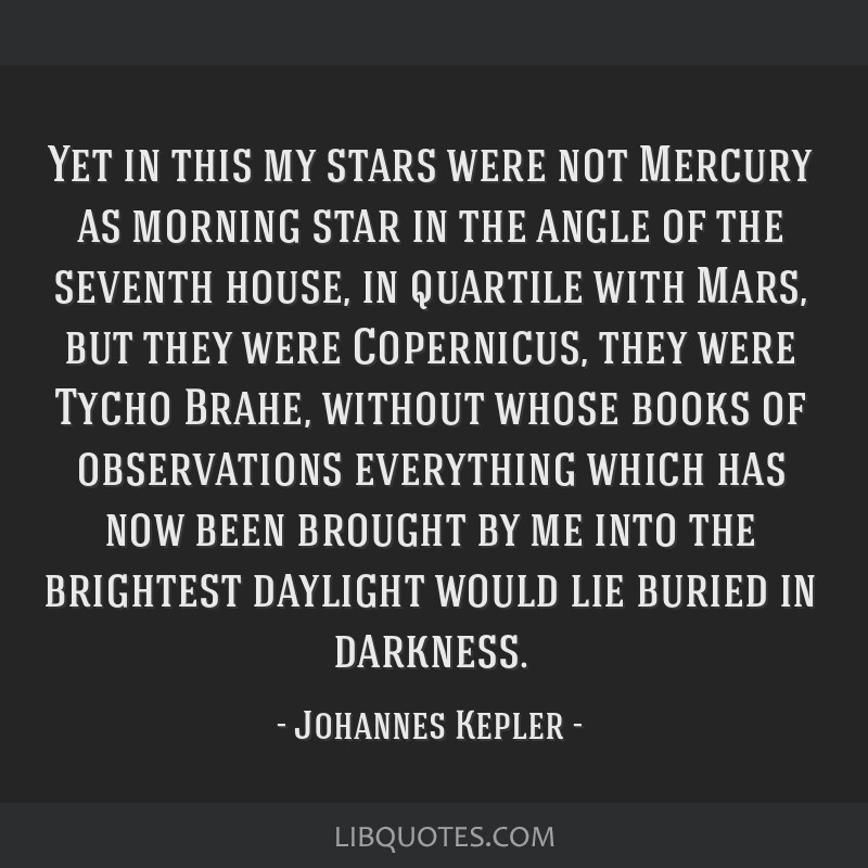 Yet in this my stars were not Mercury as morning star in the angle of the seventh house, in quartile with Mars, but they were Copernicus, they were...