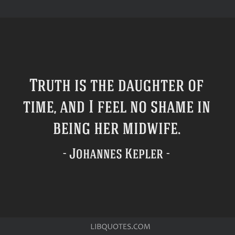 Truth is the daughter of time, and I feel no shame in being her midwife.